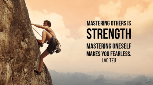 Mastering others is strength. Mastering oneself makes you fearless. Lao Tzu