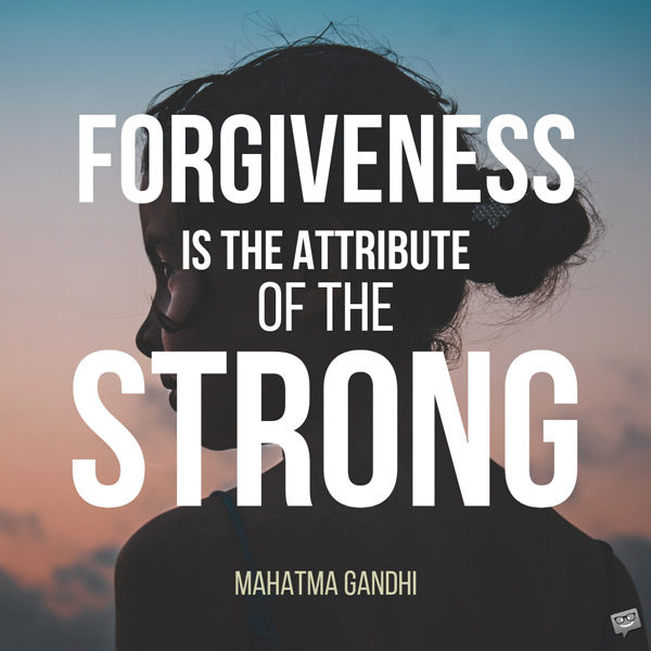 Forgiveness is the attribute of the strong. Mahatma Gandhi.