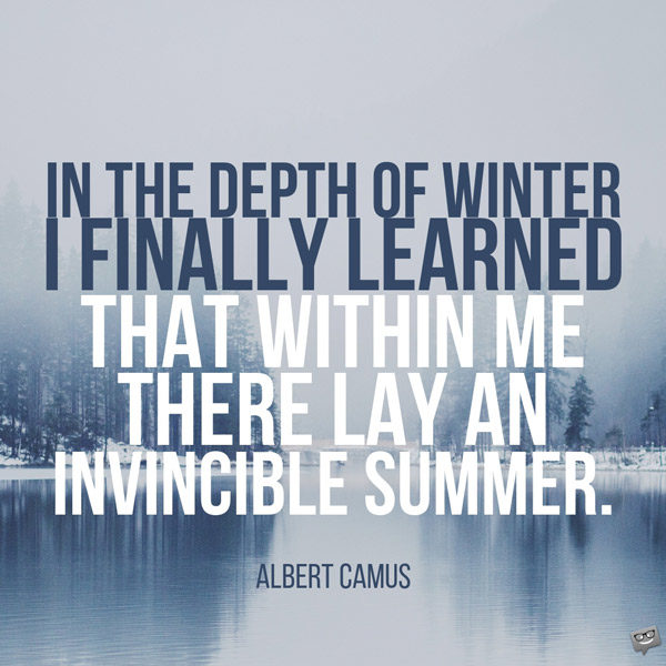 In the depth of winter, I finally learned that within me there lay an invincible summer. Albert Camus