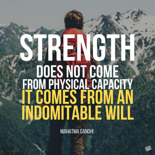 Strength does not come from physical capacity. It comes from an indomitable will. Mahatma Gandhi