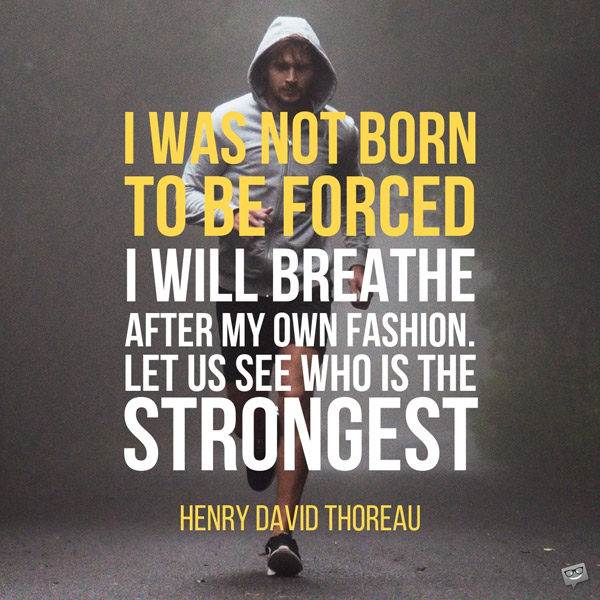 I was not born to be forced. I will breathe after my own fashion. Let us see who is the strongest. Henry David Thoreau