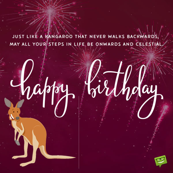 Just like a Kangaroo that never walks backwards, may all your steps in life be onwards and celestial. Happy birthday, mate!