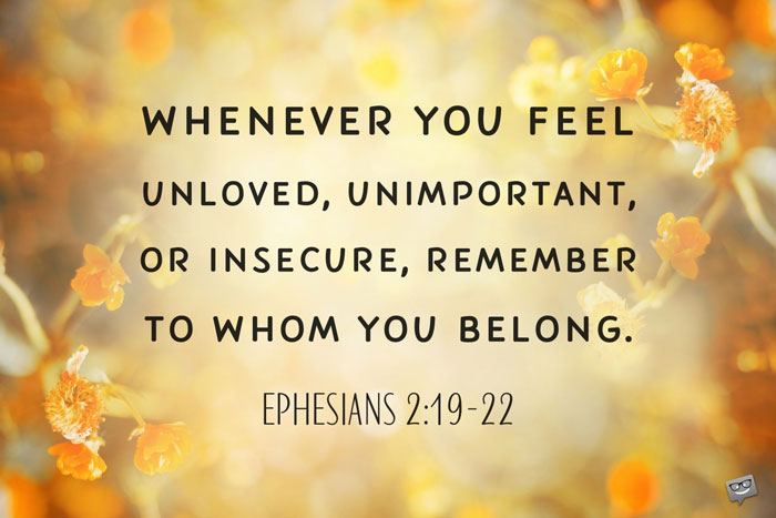 Whenever you feel unloved, unimportant, or insecure, remember to whom you belong. Ephesians 2:19-22