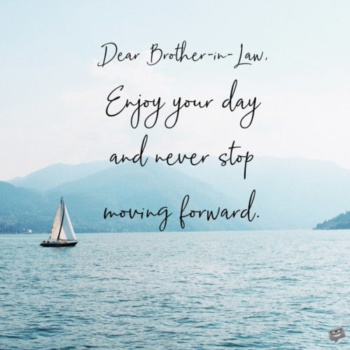 Dear Brother-in-law, enjoy your day and never stop moving forward.
