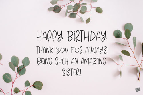 Happy Birthday. Thank you for always being such an amazing sister.