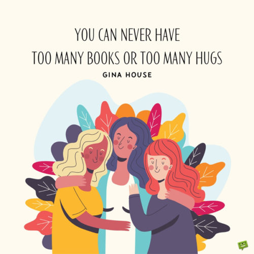 You can never have too many books or too many hugs. Gina House