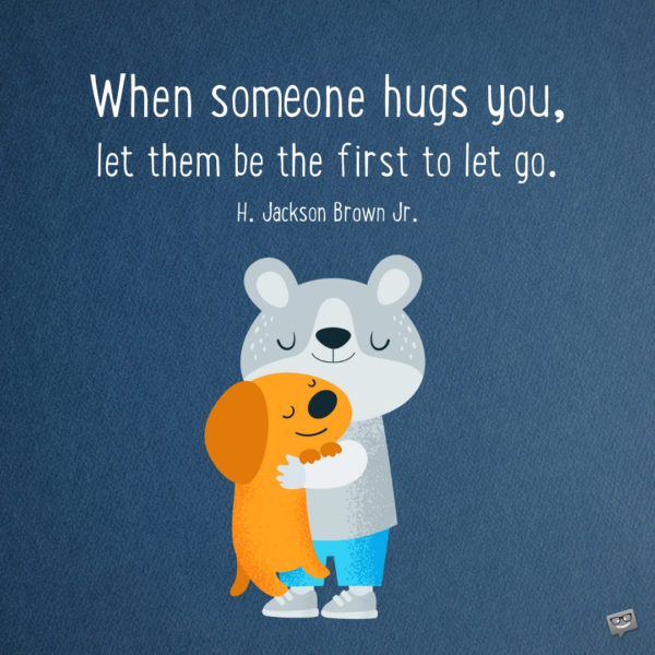 When someone hugs you, let them be the first to let go. H. Jackson Brown Jr.