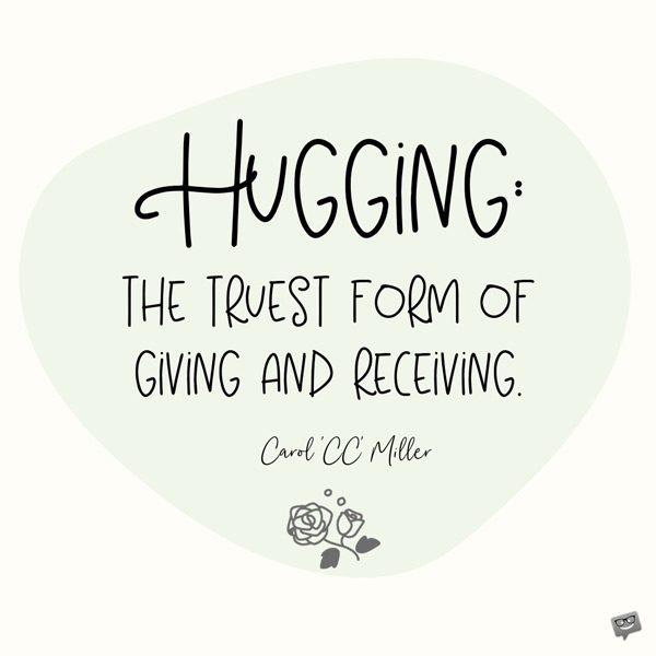 Hugging: the truest form of giving and receiving. Carol 'CC' Miller