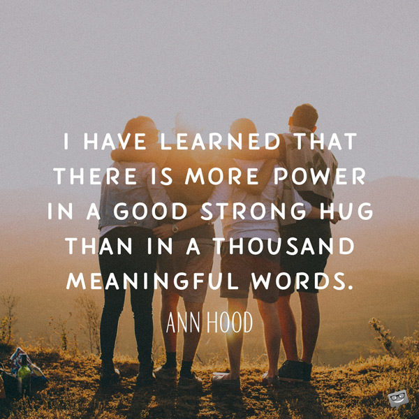 I have learned that there is more power in a good strong hug than in a thousand meaningful words. Ann Hood