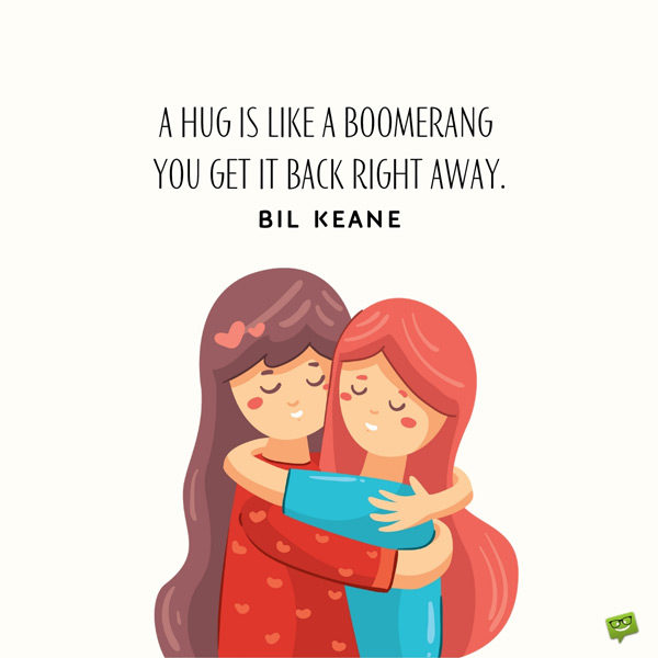 A hug is like a boomerang – you get it back right away. Bil Keane