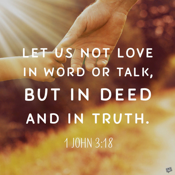 Let us not love in world or talk, but in deed and in truth. 1 John 3:18