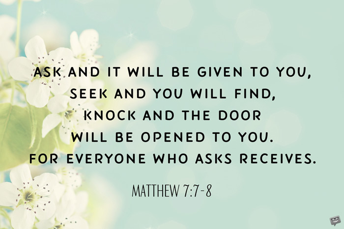 Ask and it will be given to you, seek and you will find, knock and the door will be opened to you. For everyone who asks receives. Matthew 7:7-8