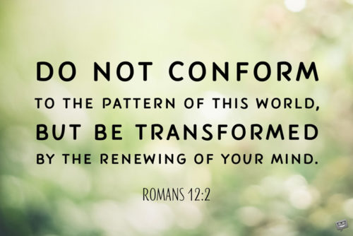 Do not conform to the pattern of this world, but be transformed by the renewing of your mind. Romans 12:2