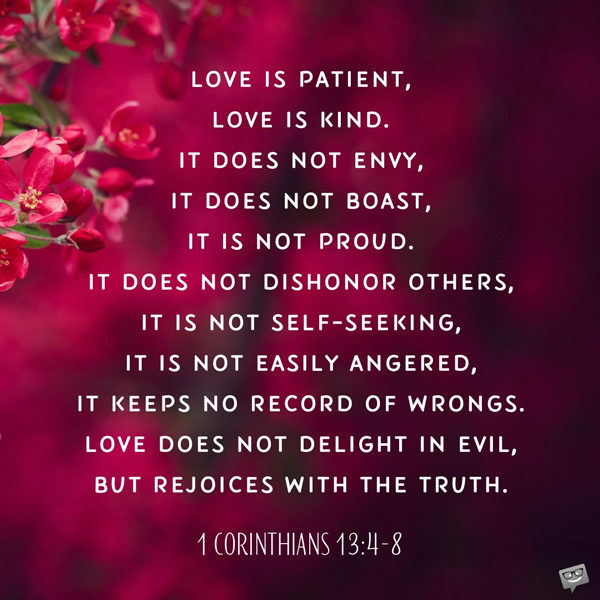 Love is patient, love is kind. It does not envy, it does not boast, it is not proud. It does not dishonor others, it is not self-seeking, it is not easily angered, it keeps no record of wrongs. Love does not delight in evil, but rejoices with the truth. It always protects, always trusts, always hopes, always perseveres. Love never fails. 1 Corinthians 13:4-8