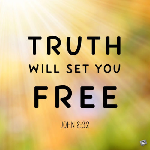 Truth will set you free. John 8:32