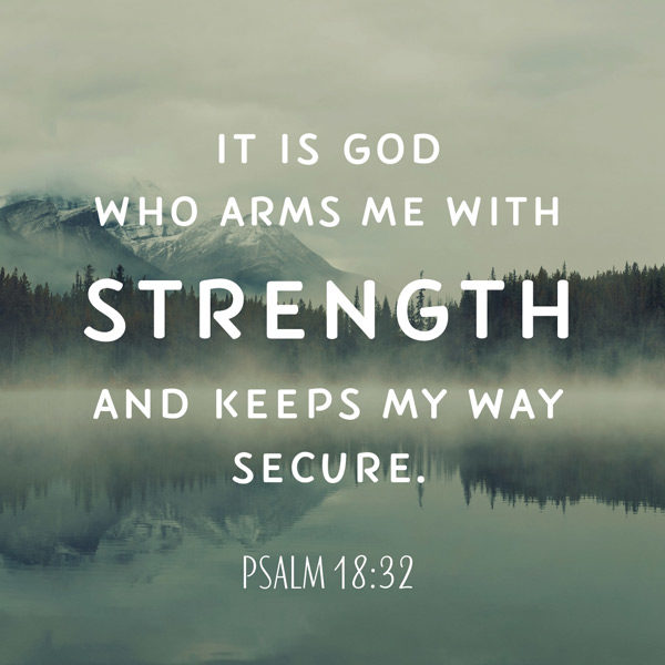 It is God who arms me with strength and keeps my way secure. Psalm 18:32