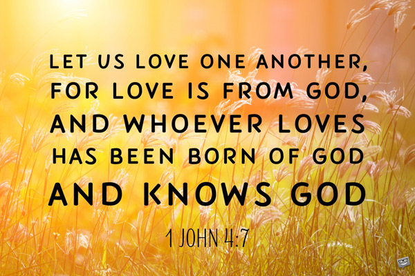 Let us love one another, for love is from God, and whoever loves has been born of God and knows God. 1 John 4:7