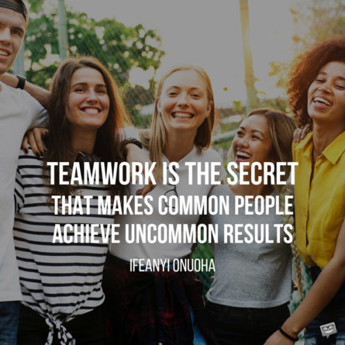 Teamwork is the secret that makes common people achieve uncommon results. Ifeanyi Onuoha