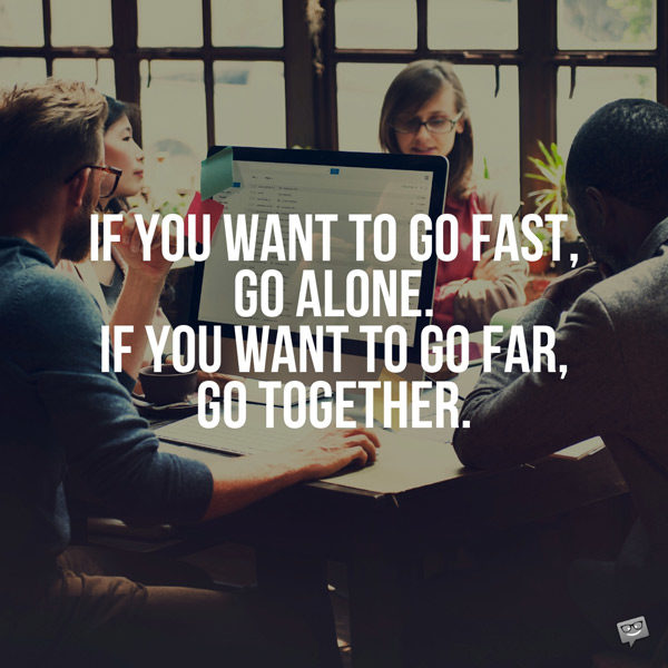 If you want to go fast, go alone. If you want to go far, go together. African proverb.