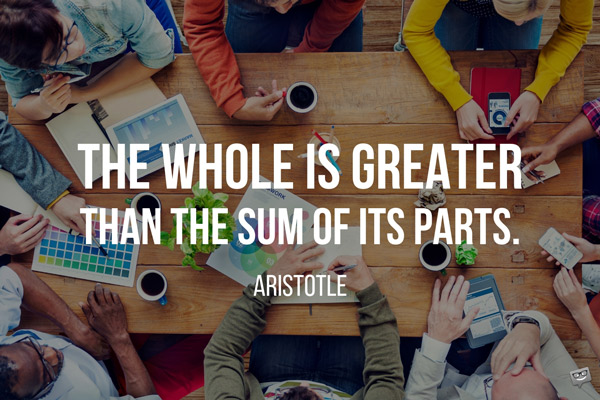 The whole is greater than the sum of its parts. Aristotle