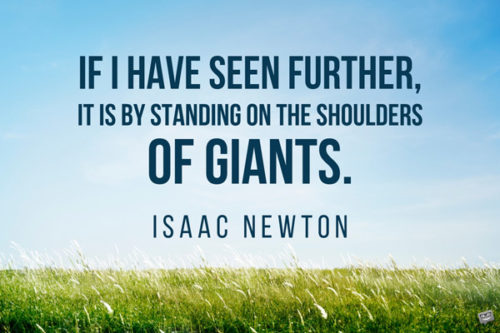 If I have seen further, it is by standing on the shoulders of giants. Isaac Newton