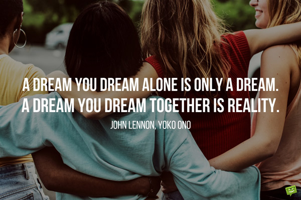 A Dream You Dream Alone Is Only A Dream. A Dream You Dream Together Is Reality. John Lennon, Yoko Ono