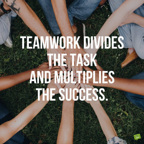 Teamwork divides the task and multiplies the success.