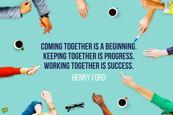 Coming together is a beginning. Keeping together is progress. Working together is success. Henry Ford