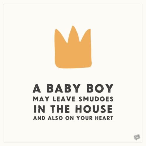 A baby boy may leave smudges in the house and also on your heart.