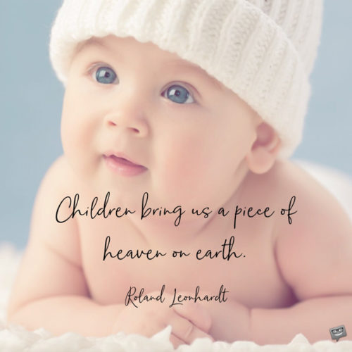Children bring us a piece of heaven on earth. Roland Leonhardt
