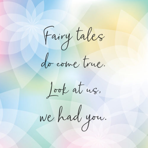 Fairy tales do come true. Look at us, we had you.