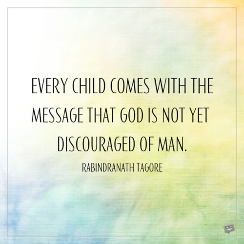 Every child comes with the message that God is not yet discouraged of man. Rabindranath Tagore