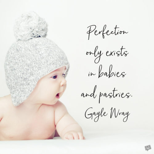 Perfection only exists in babies and pastries. Gayle Wray