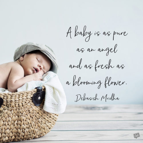 A baby is as pure as an angel and as fresh as a blooming flower. Debasish Mridha