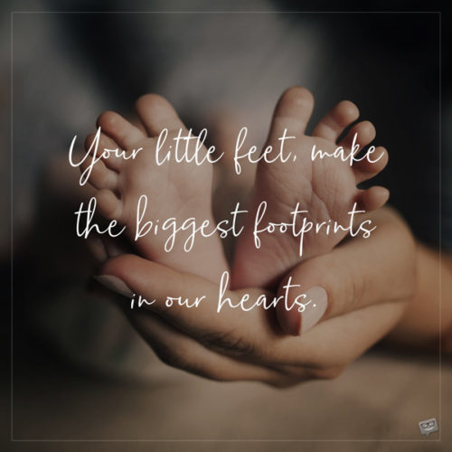 Your little feet make the biggest footprints in our hearts.