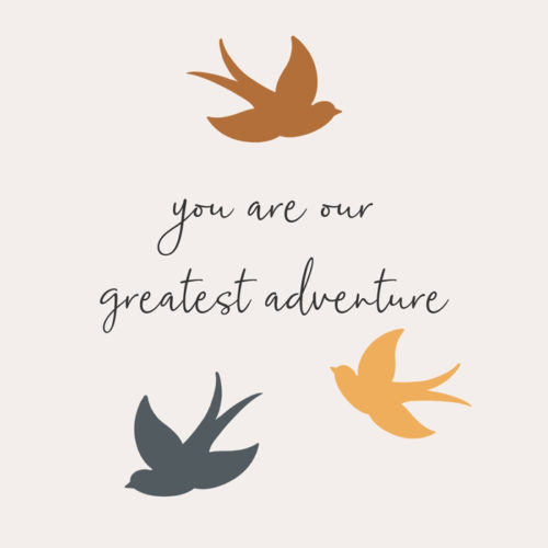 You are our greatest adventure.