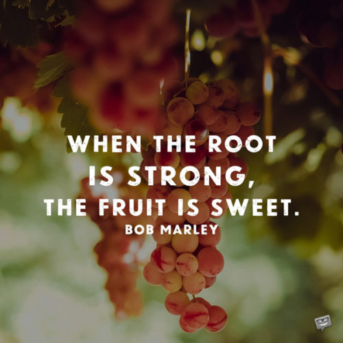 When the root is strong, the fruit is sweet. Bob Marley