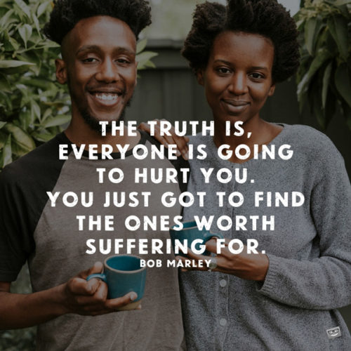 The truth is, everyone is going to hurt you. You just got to find the ones worth suffering for. Bob Marley