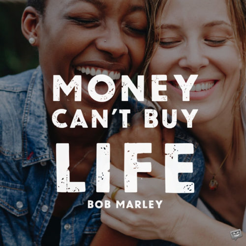 Money can't buy life. Bob Marley