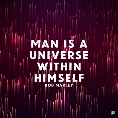 Man is a universe within himself. Bob Marley
