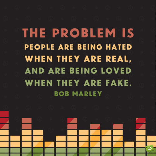 The problem is people are being hated when they are real, and are being loved when they are fake. Bob Marley