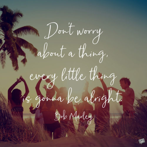 Don't worry about a thing, every little thing is gonna be alright. Bob Marley