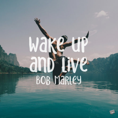 Wake up and live. Bob Marley