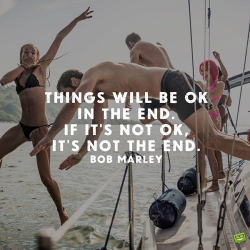 Things will be OK in the end. If it's not OK, it's not the end. Bob Marley