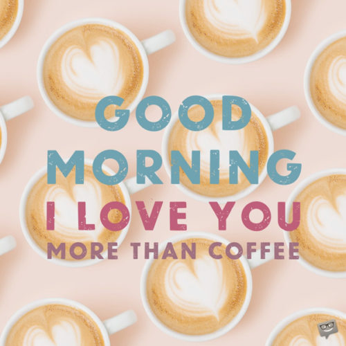 Good morning. I love you more than coffee.