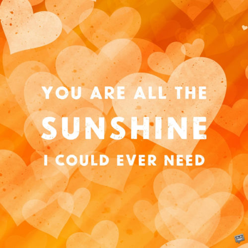 You are all the sunshine I could ever need.