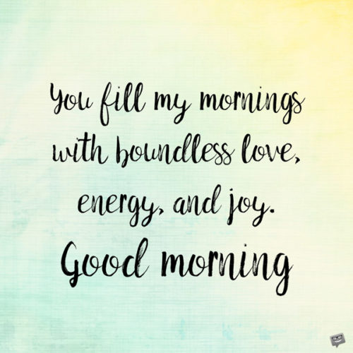 You fill my mornings with boundless love, energy, and joy. Good Morning.