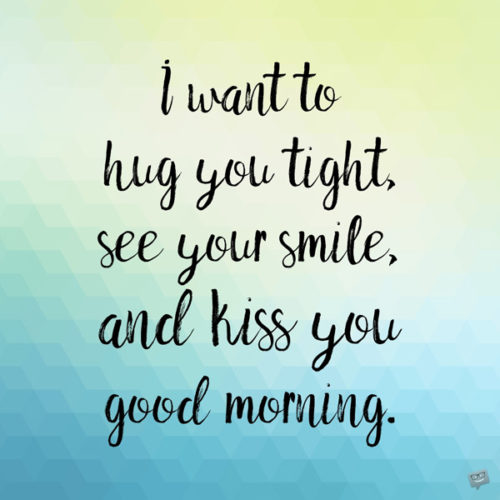 I want to hug you tight, see you smile, and kiss you good morning.
