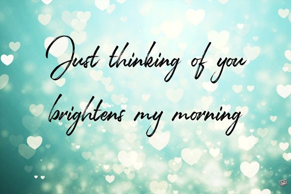 Just thinking of you brightens my morning.