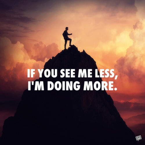 If you see me less, I'm doing more.